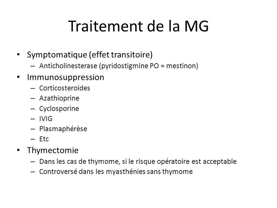 Traitement de la MG Symptomatique (effet transitoire) – Anticholinesterase (pyridostigmine PO = mestinon) Immunosuppression – Corticosteroides – Azathioprine – Cyclosporine – IVIG – Plasmaphérèse – Etc Thymectomie – Dans les cas de thymome, si le risque opératoire est acceptable – Controversé dans les myasthénies sans thymome