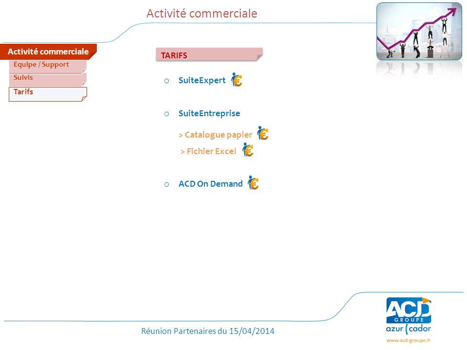 Réunion Partenaires du 15/04/2014 Activité commerciale Tarifs Suivis Equipe / Support TARIFS o SuiteExpert o SuiteEntreprise > Catalogue papier > Fichier Excel o ACD On Demand