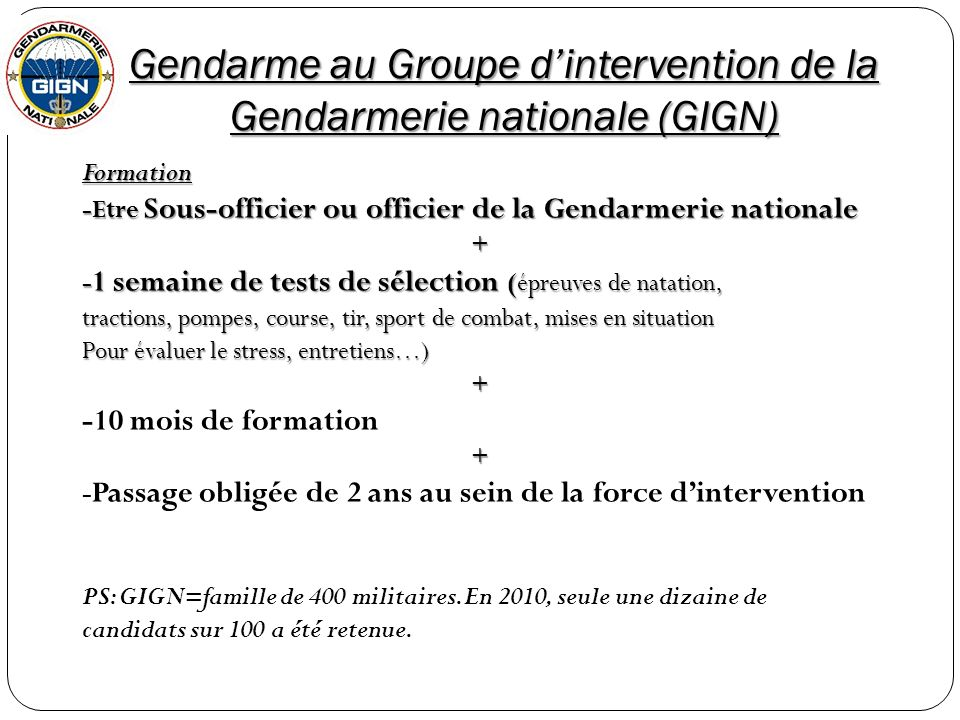 Gendarme au Groupe dintervention de la Gendarmerie nationale (GIGN) Formation -Etre Sous-officier ou officier de la Gendarmerie nationale + - 1 semain