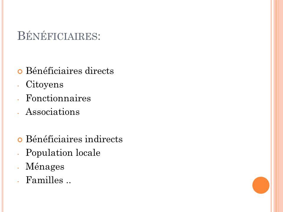 B ÉNÉFICIAIRES : Bénéficiaires directs - Citoyens - Fonctionnaires - Associations Bénéficiaires indirects - Population locale - Ménages - Familles..