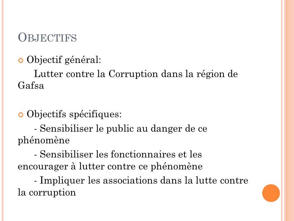 O BJECTIFS Objectif général: Lutter contre la Corruption dans la région de Gafsa Objectifs spécifiques: - Sensibiliser le public au danger de ce phéno