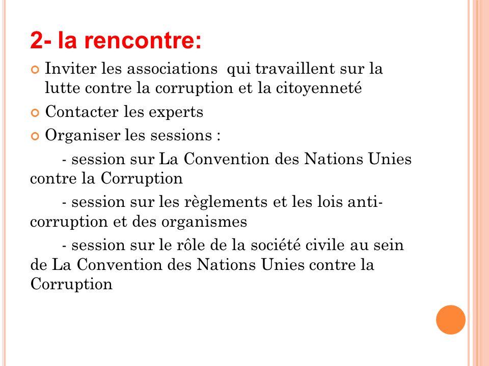 2- la rencontre: Inviter les associations qui travaillent sur la lutte contre la corruption et la citoyenneté Contacter les experts Organiser les sess