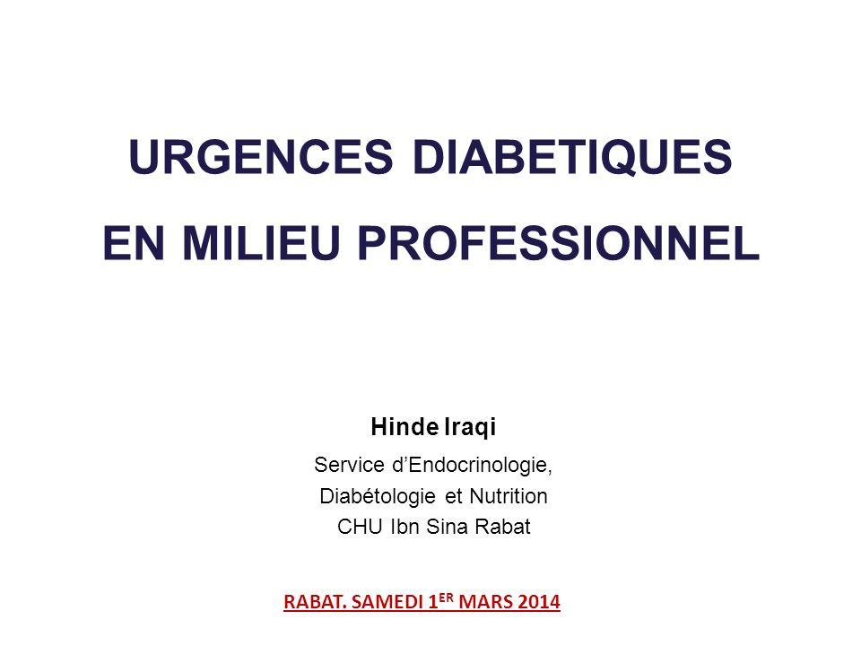 URGENCES DIABETIQUES EN MILIEU PROFESSIONNEL Hinde Iraqi Service dEndocrinologie, Diabétologie et Nutrition CHU Ibn Sina Rabat RABAT. SAMEDI 1 ER MARS