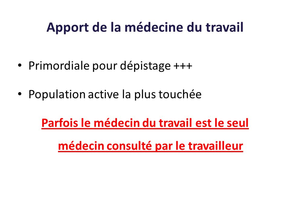 Apport de la médecine du travail Primordiale pour dépistage +++ Population active la plus touchée Parfois le médecin du travail est le seul médecin co
