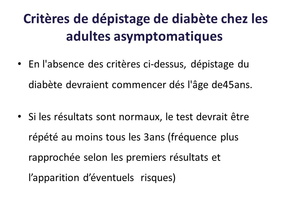 Critères de dépistage de diabète chez les adultes asymptomatiques En l'absence des critères ci-dessus, dépistage du diabète devraient commencer dés l'