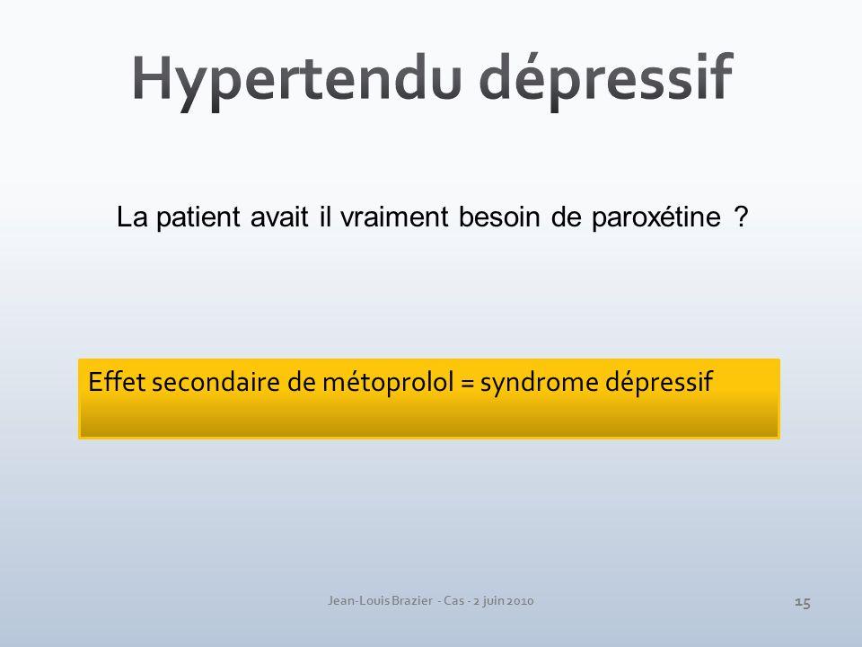 Jean-Louis Brazier - Cas - 2 juin 2010 Effet secondaire de métoprolol = syndrome dépressif La patient avait il vraiment besoin de paroxétine ? 15