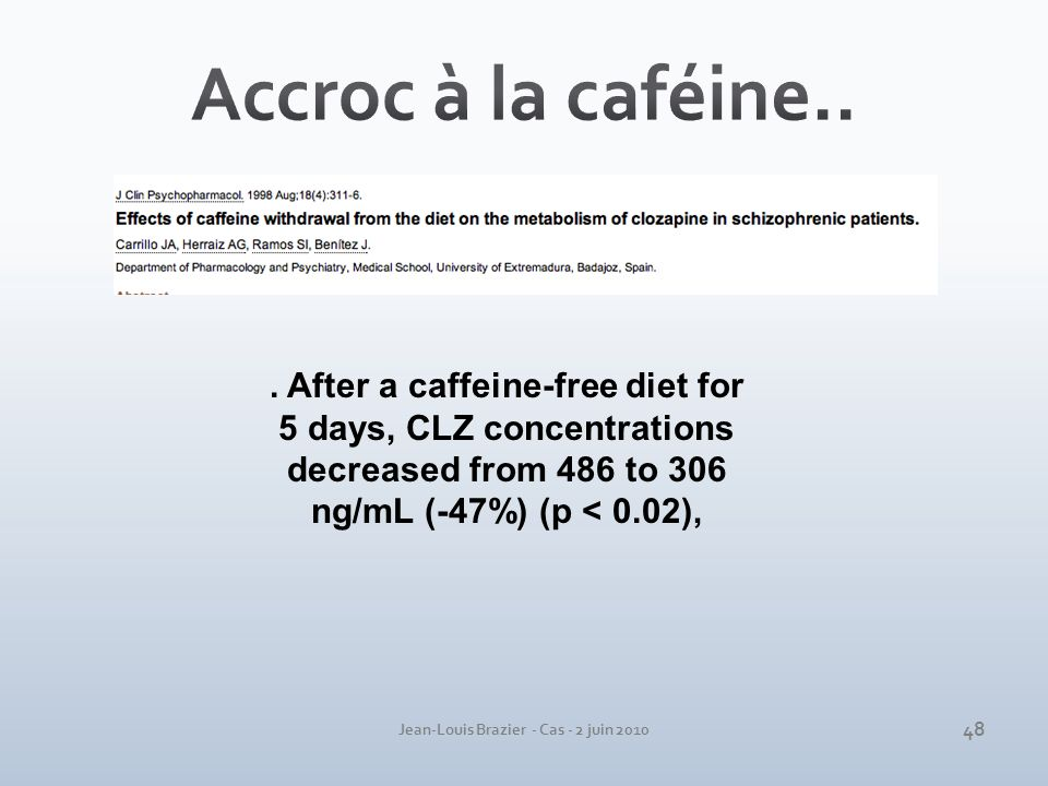 Jean-Louis Brazier - Cas - 2 juin 2010. After a caffeine-free diet for 5 days, CLZ concentrations decreased from 486 to 306 ng/mL (-47%) (p < 0.02), 4