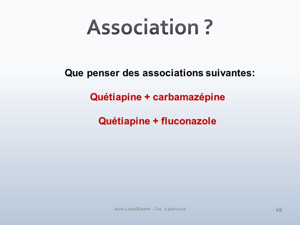 Jean-Louis Brazier - Cas - 2 juin 2010 Que penser des associations suivantes: Quétiapine + carbamazépine Quétiapine + fluconazole 49
