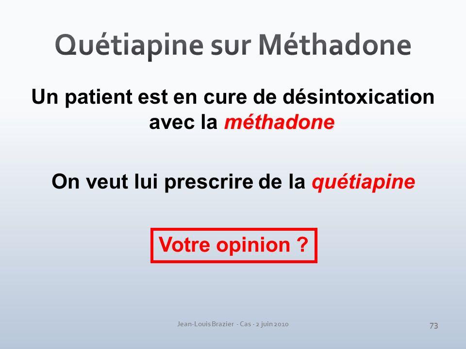 Jean-Louis Brazier - Cas - 2 juin 2010 méthadone Un patient est en cure de désintoxication avec la méthadone On veut lui prescrire de la quétiapine Vo