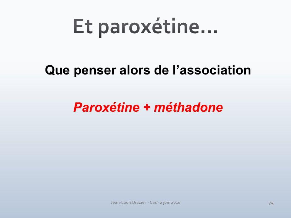 Jean-Louis Brazier - Cas - 2 juin 2010 Que penser alors de lassociation Paroxétine + méthadone 75