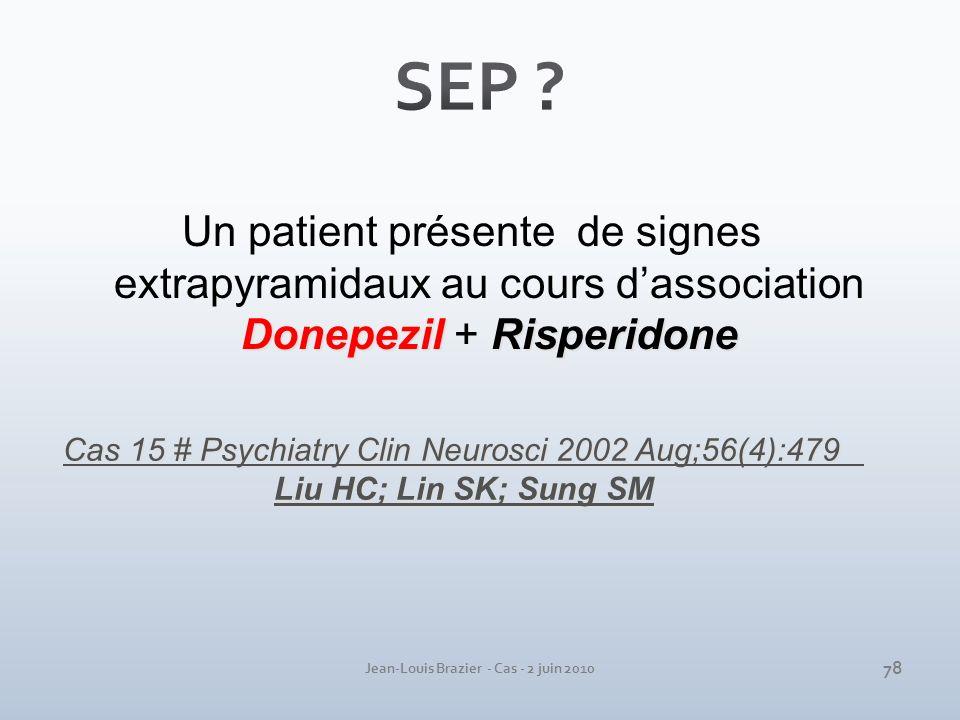 Jean-Louis Brazier - Cas - 2 juin 2010 Cas 15 # Psychiatry Clin Neurosci 2002 Aug;56(4):479 Liu HC; Lin SK; Sung SM DonepezilRisperidone Un patient pr