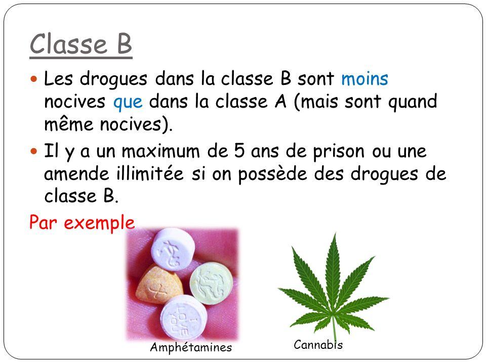 Classe B Les drogues dans la classe B sont moins nocives que dans la classe A (mais sont quand même nocives). Il y a un maximum de 5 ans de prison ou