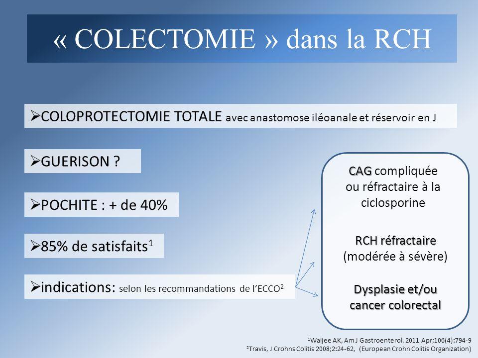 COLOPROTECTOMIE TOTALE avec anastomose iléoanale et réservoir en J indications: selon les recommandations de lECCO 2 GUERISON ? POCHITE : + de 40% 1 W