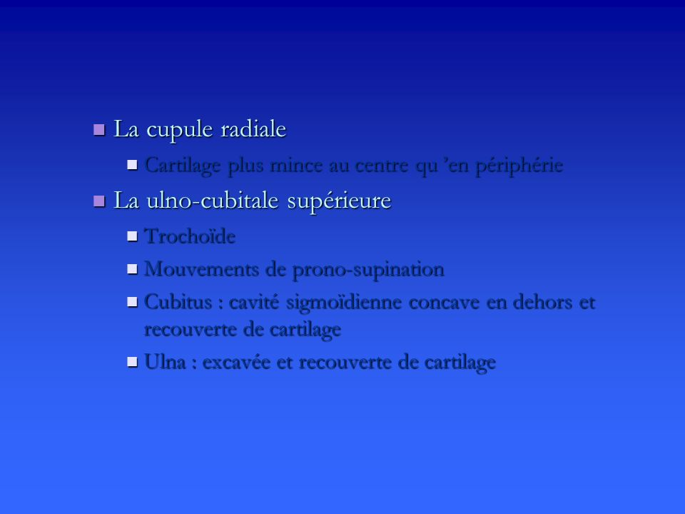 La cupule radiale La cupule radiale Cartilage plus mince au centre qu en périphérie Cartilage plus mince au centre qu en périphérie La ulno-cubitale supérieure La ulno-cubitale supérieure Trochoïde Trochoïde Mouvements de prono-supination Mouvements de prono-supination Cubitus : cavité sigmoïdienne concave en dehors et recouverte de cartilage Cubitus : cavité sigmoïdienne concave en dehors et recouverte de cartilage Ulna : excavée et recouverte de cartilage Ulna : excavée et recouverte de cartilage