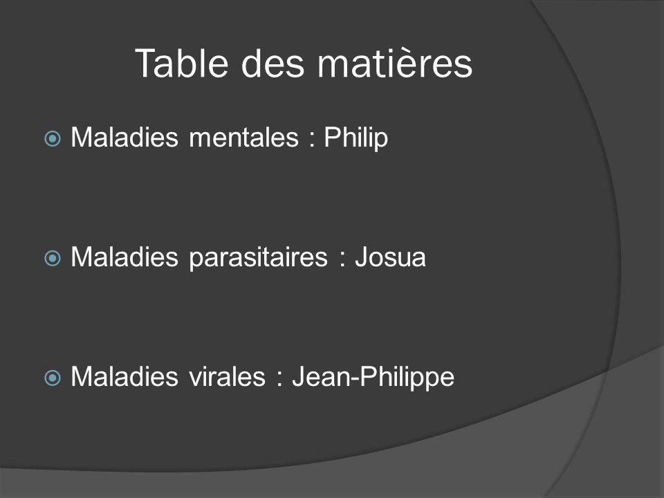 Table des matières Maladies mentales : Philip Maladies parasitaires : Josua Maladies virales : Jean-Philippe