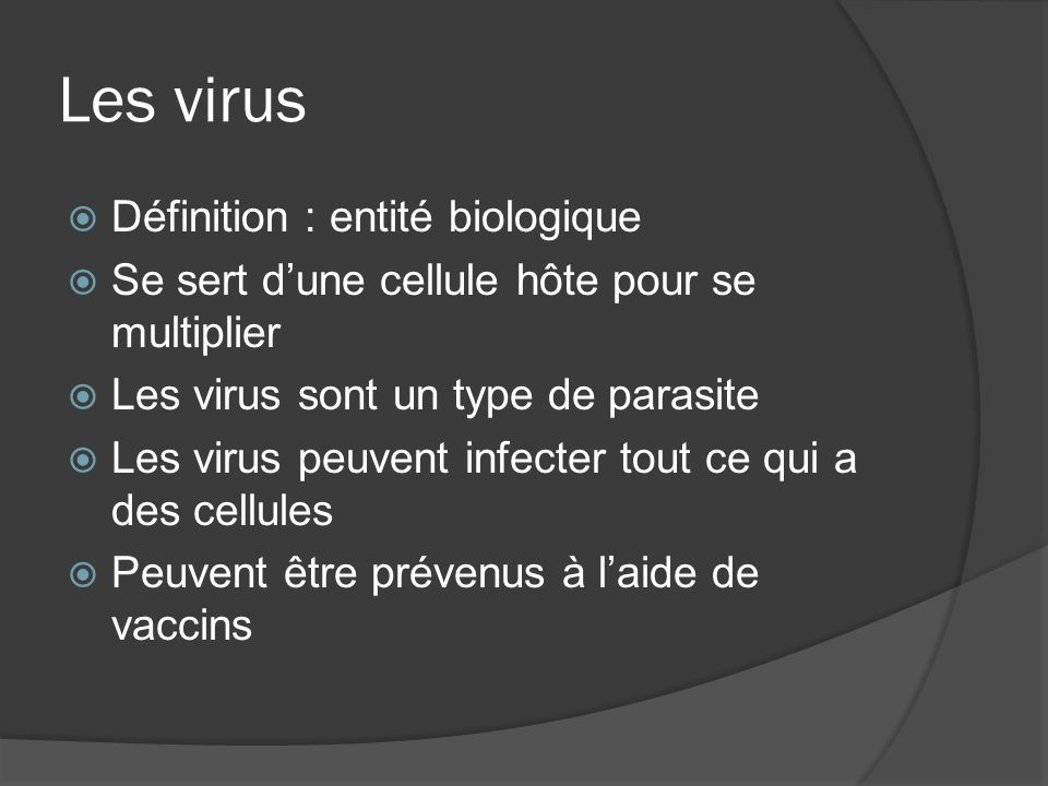 Les virus Définition : entité biologique Se sert dune cellule hôte pour se multiplier Les virus sont un type de parasite Les virus peuvent infecter tout ce qui a des cellules Peuvent être prévenus à laide de vaccins