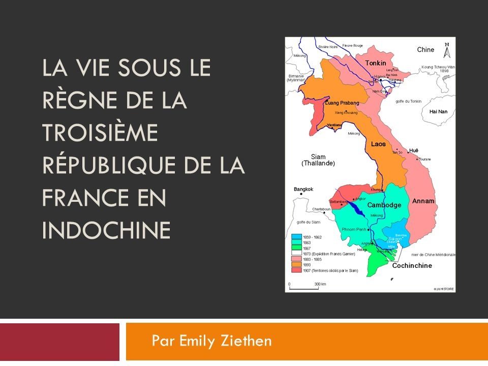 LA VIE SOUS LE RÈGNE DE LA TROISIÈME RÉPUBLIQUE DE LA FRANCE EN INDOCHINE Par Emily Ziethen
