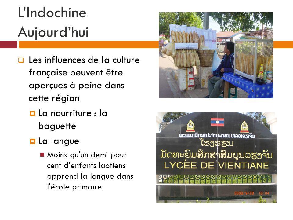 LIndochine Aujourdhui Les influences de la culture française peuvent être aperçues à peine dans cette région La nourriture : la baguette La langue Moins qu un demi pour cent d enfants laotiens apprend la langue dans l école primaire