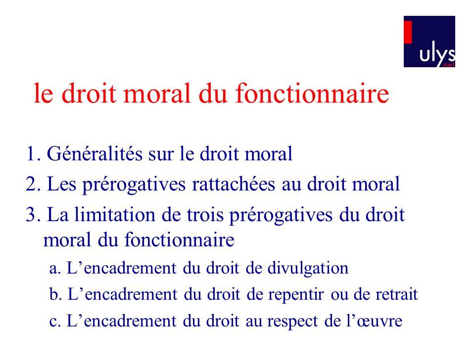 le droit moral du fonctionnaire 1. Généralités sur le droit moral 2. Les prérogatives rattachées au droit moral 3. La limitation de trois prérogatives