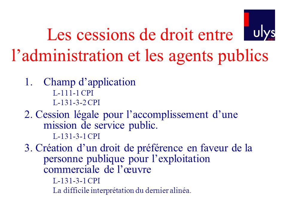 Les cessions de droit entre ladministration et les agents publics 1.Champ dapplication L-111-1 CPI L-131-3-2 CPI 2. Cession légale pour laccomplisseme