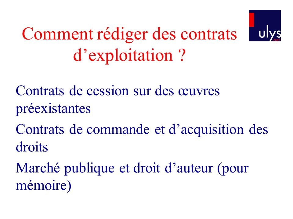 Comment rédiger des contrats dexploitation ? Contrats de cession sur des œuvres préexistantes Contrats de commande et dacquisition des droits Marché p