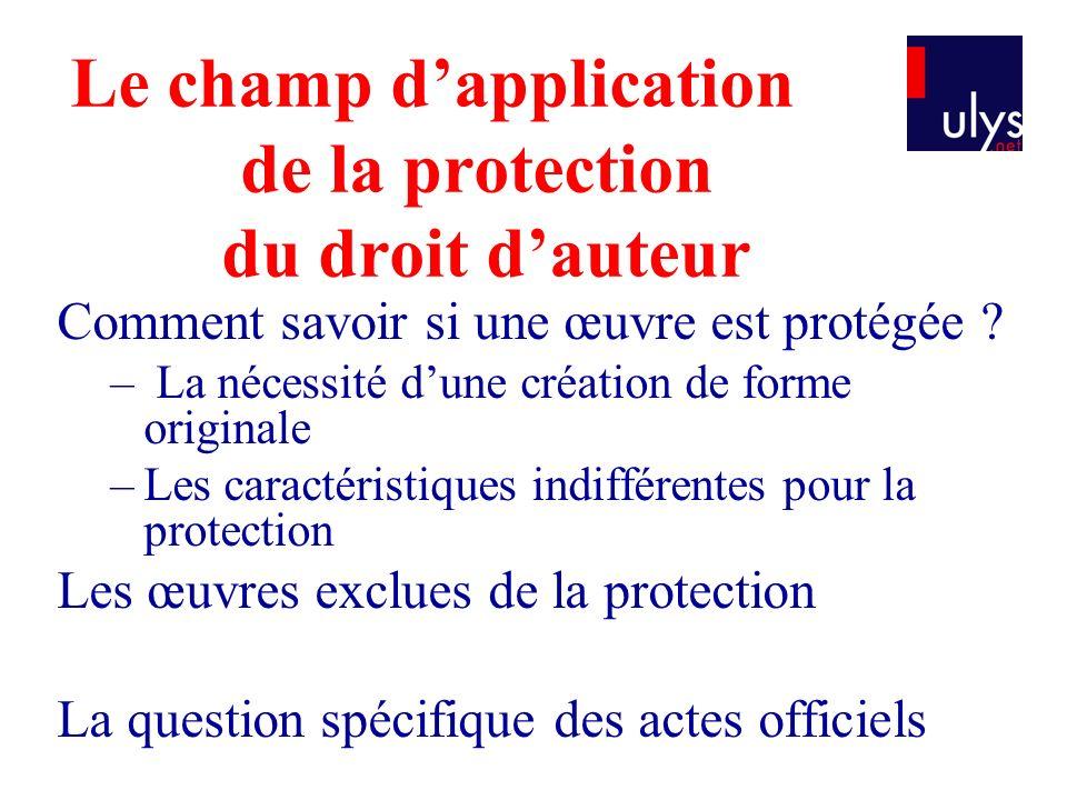 Le champ dapplication de la protection du droit dauteur Comment savoir si une œuvre est protégée ? – La nécessité dune création de forme originale –Le