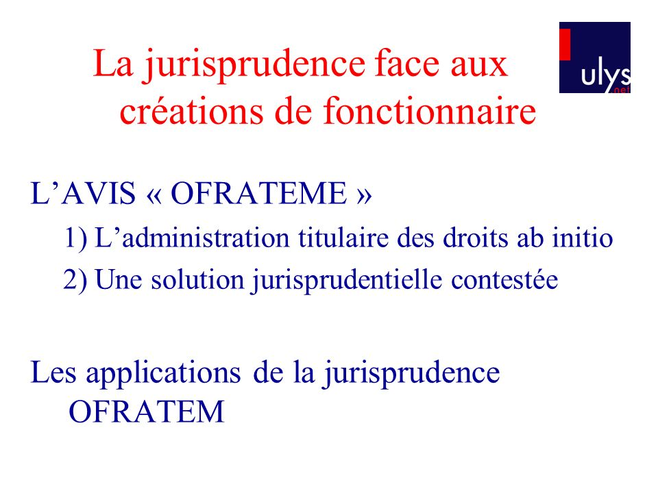 La jurisprudence face aux créations de fonctionnaire LAVIS « OFRATEME » 1) Ladministration titulaire des droits ab initio 2) Une solution jurisprudentielle contestée Les applications de la jurisprudence OFRATEM