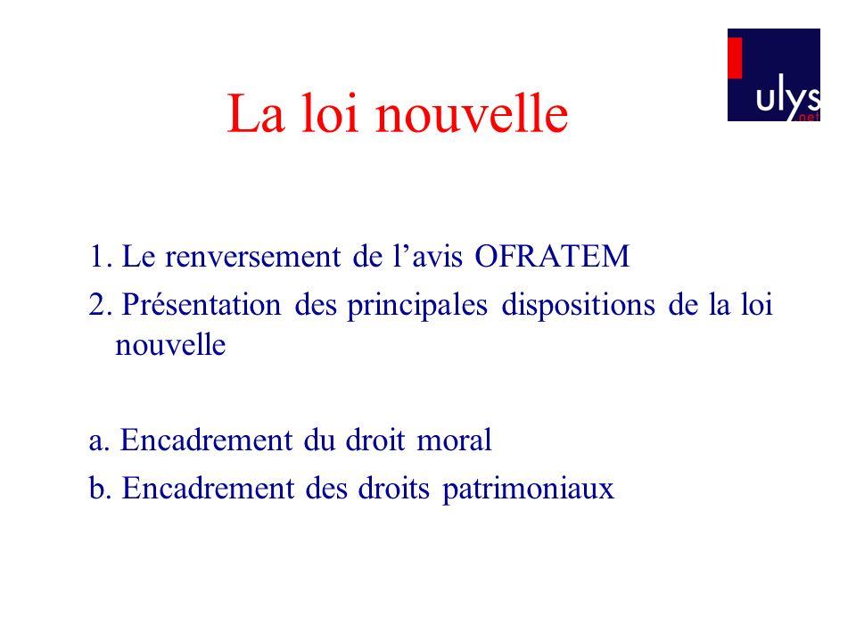 La loi nouvelle 1. Le renversement de lavis OFRATEM 2. Présentation des principales dispositions de la loi nouvelle a. Encadrement du droit moral b. E