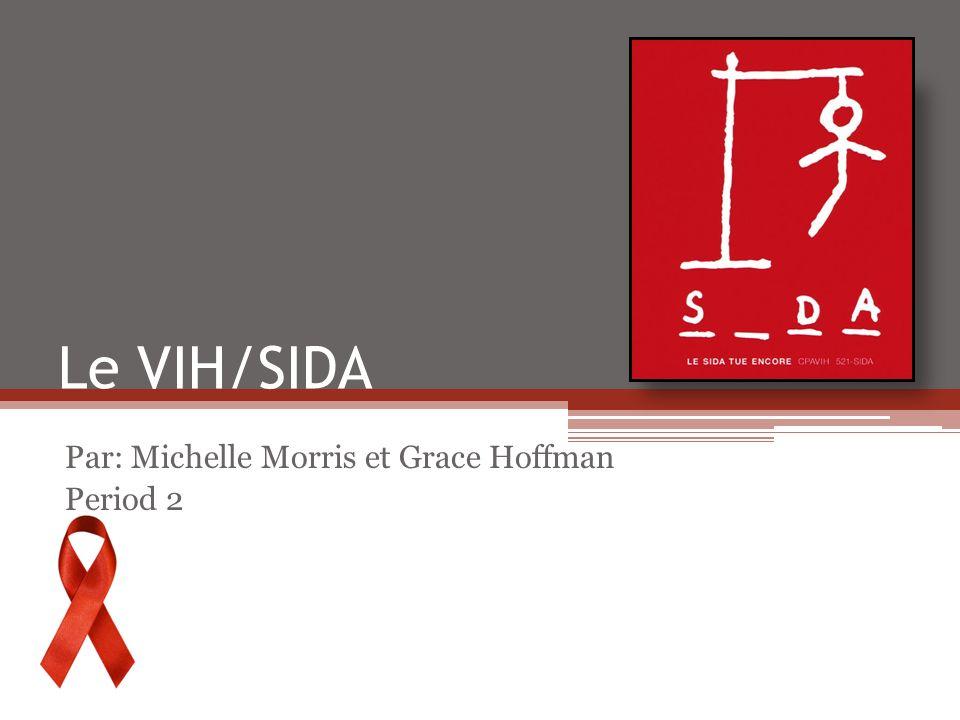 Le VIH/SIDA Par: Michelle Morris et Grace Hoffman Period 2