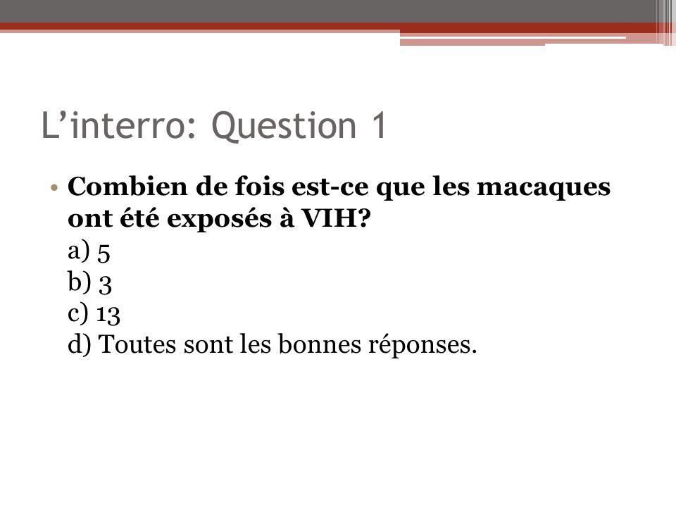 Linterro: Question 1 Combien de fois est-ce que les macaques ont été exposés à VIH? a) 5 b) 3 c) 13 d) Toutes sont les bonnes réponses.