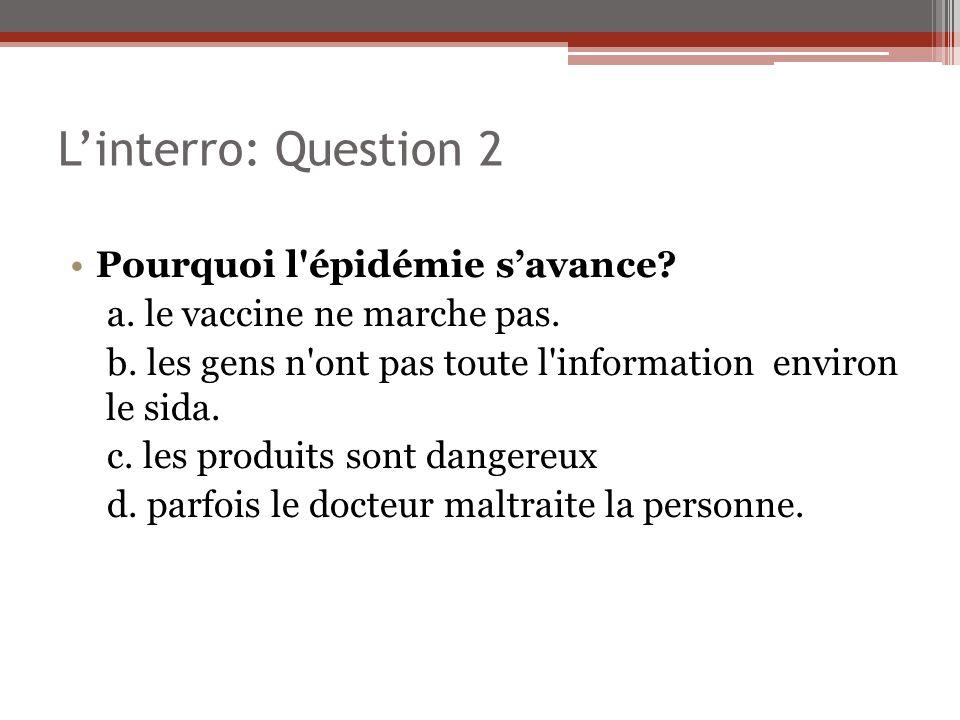 Linterro: Question 2 Pourquoi l'épidémie savance? a. le vaccine ne marche pas. b. les gens n'ont pas toute l'information environ le sida. c. les produ