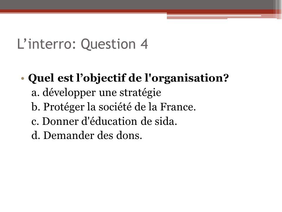 Linterro: Question 4 Quel est lobjectif de l'organisation? a. développer une stratégie b. Protéger la société de la France. c. Donner d'éducation de s