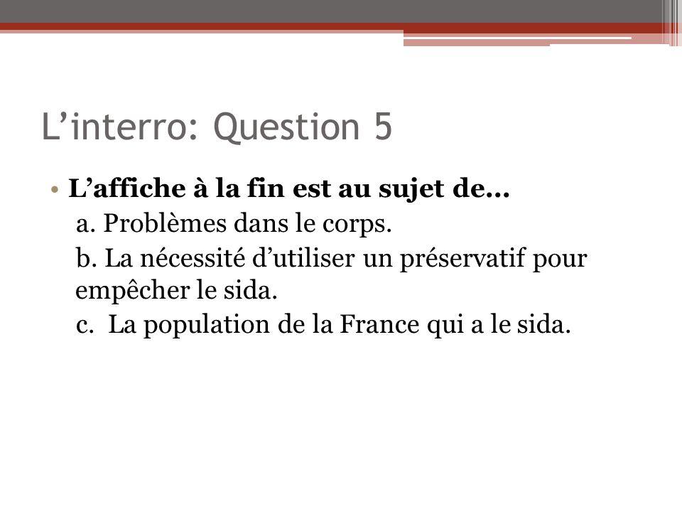 Linterro: Question 5 Laffiche à la fin est au sujet de... a. Problèmes dans le corps. b. La nécessité dutiliser un préservatif pour empêcher le sida.