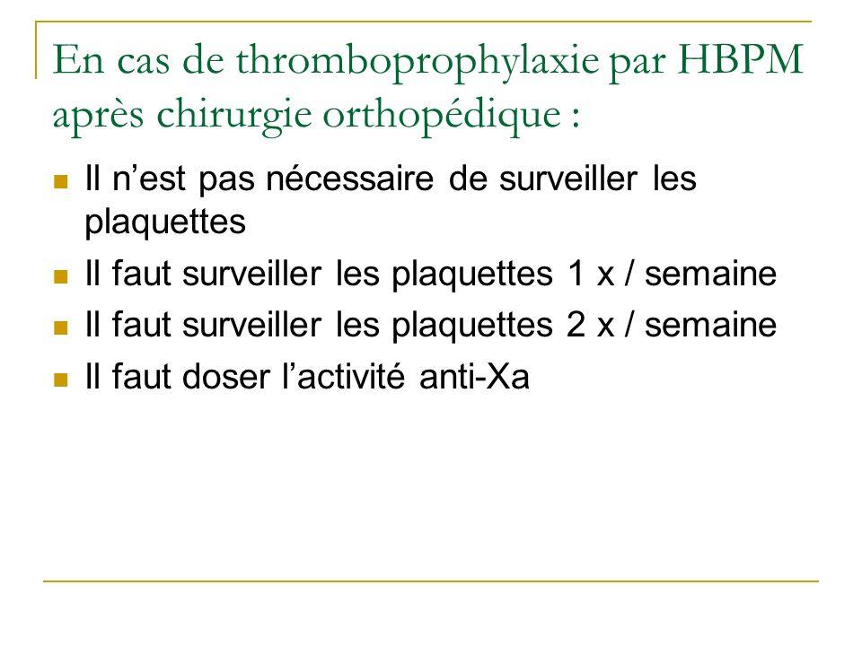 En cas de thromboprophylaxie par HBPM après chirurgie orthopédique : Il nest pas nécessaire de surveiller les plaquettes Il faut surveiller les plaque
