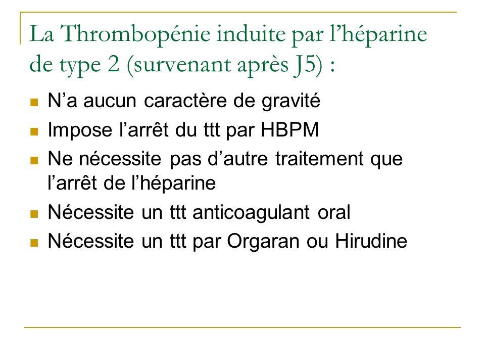 La Thrombopénie induite par lhéparine de type 2 (survenant après J5) : Na aucun caractère de gravité Impose larrêt du ttt par HBPM Ne nécessite pas da