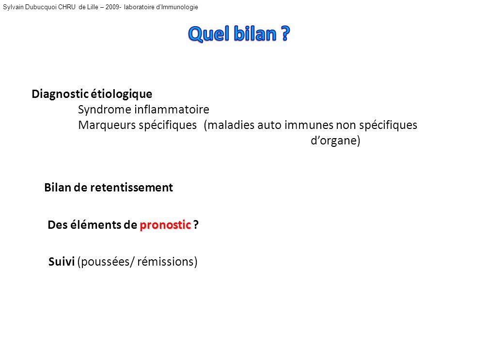 Sylvain Dubucquoi CHRU de Lille – 2009- laboratoire dImmunologie Diagnostic étiologique Syndrome inflammatoire Marqueurs spécifiques (maladies auto immunes non spécifiques dorgane) pronostic Des éléments de pronostic .