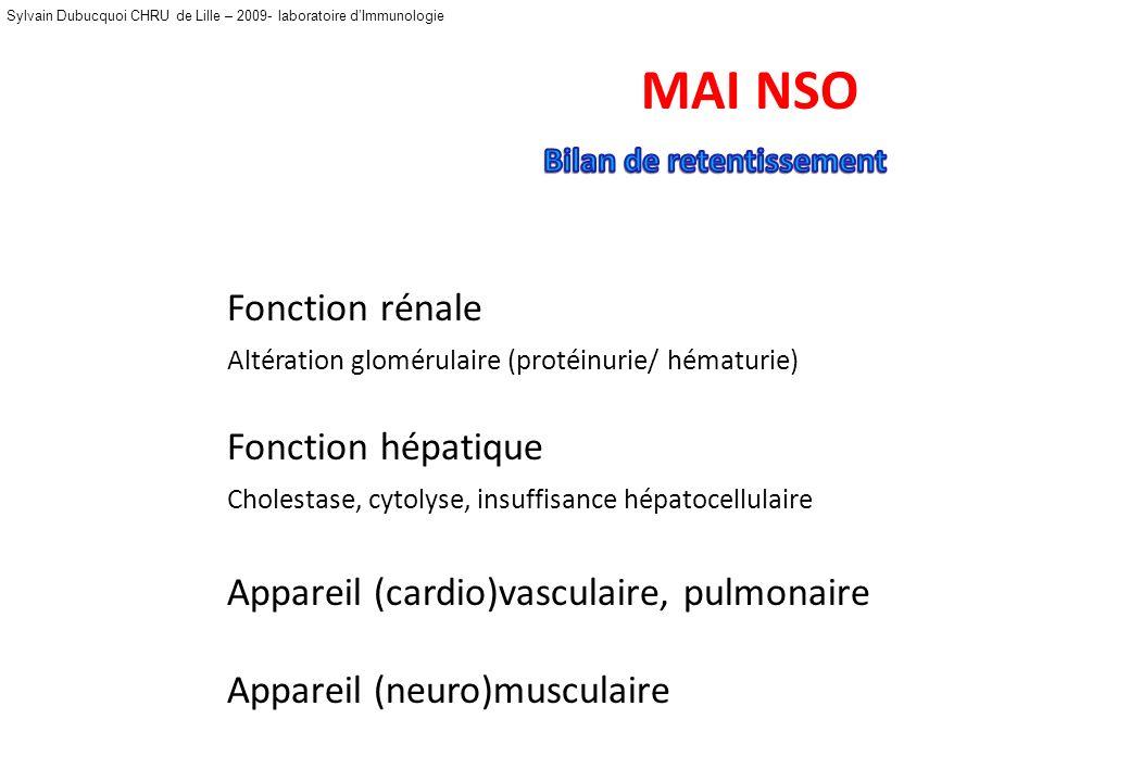 Sylvain Dubucquoi CHRU de Lille – 2009- laboratoire dImmunologie MAI NSO Fonction rénale Altération glomérulaire (protéinurie/ hématurie) Fonction hépatique Cholestase, cytolyse, insuffisance hépatocellulaire Appareil (cardio)vasculaire, pulmonaire Appareil (neuro)musculaire