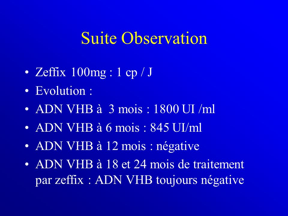 Suite Observation Zeffix 100mg : 1 cp / J Evolution : ADN VHB à 3 mois : 1800 UI /ml ADN VHB à 6 mois : 845 UI/ml ADN VHB à 12 mois : négative ADN VHB