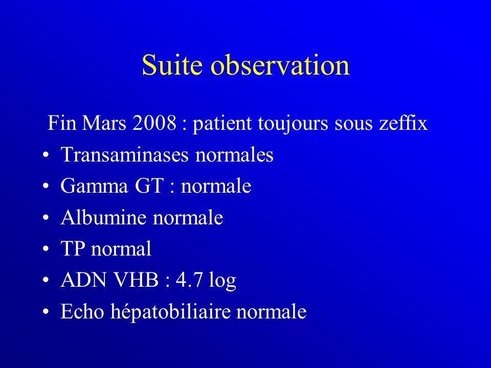 Suite observation Fin Mars 2008 : patient toujours sous zeffix Transaminases normales Gamma GT : normale Albumine normale TP normal ADN VHB : 4.7 log Echo hépatobiliaire normale