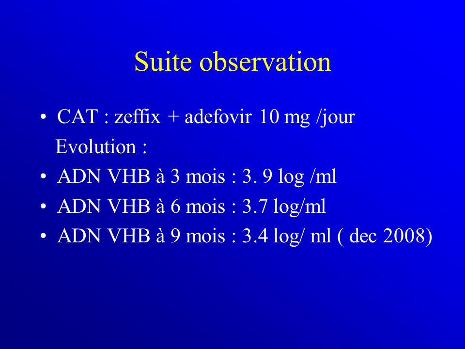 Suite observation CAT : zeffix + adefovir 10 mg /jour Evolution : ADN VHB à 3 mois : 3. 9 log /ml ADN VHB à 6 mois : 3.7 log/ml ADN VHB à 9 mois : 3.4