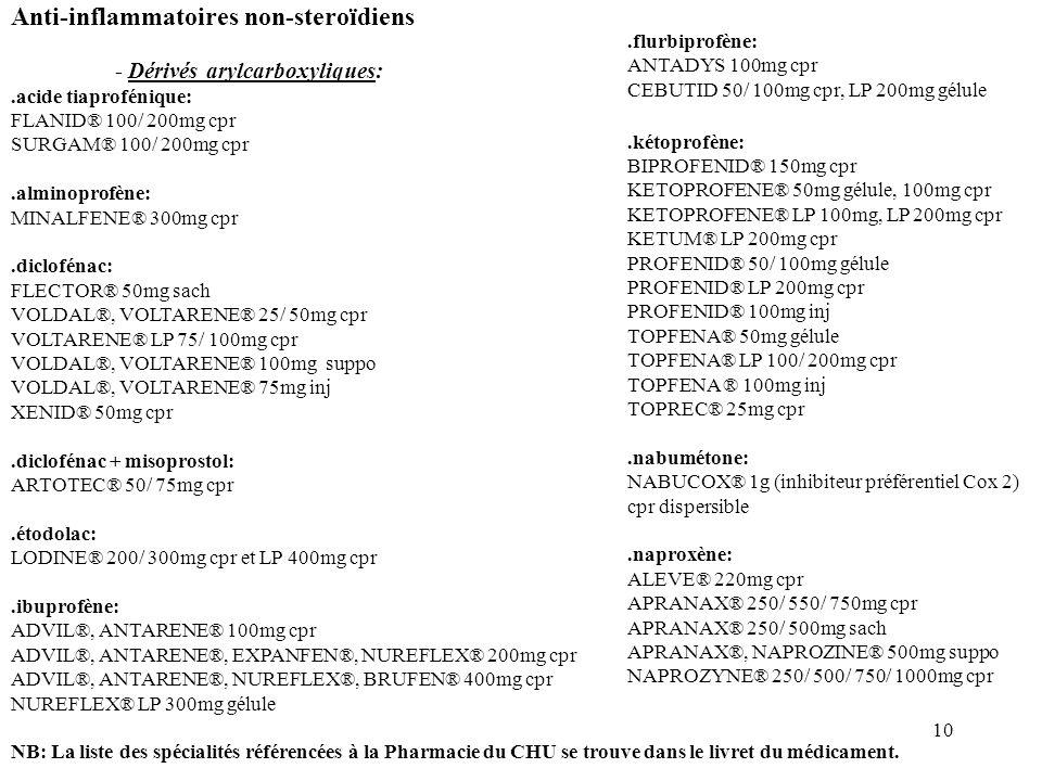 10 Anti-inflammatoires non-steroïdiens - Dérivés arylcarboxyliques:.acide tiaprofénique: FLANID® 100/ 200mg cpr SURGAM® 100/ 200mg cpr.alminoprofène: MINALFENE® 300mg cpr.diclofénac: FLECTOR® 50mg sach VOLDAL®, VOLTARENE® 25/ 50mg cpr VOLTARENE® LP 75/ 100mg cpr VOLDAL®, VOLTARENE® 100mg suppo VOLDAL®, VOLTARENE® 75mg inj XENID® 50mg cpr.diclofénac + misoprostol: ARTOTEC® 50/ 75mg cpr.étodolac: LODINE® 200/ 300mg cpr et LP 400mg cpr.ibuprofène: ADVIL®, ANTARENE® 100mg cpr ADVIL®, ANTARENE®, EXPANFEN®, NUREFLEX® 200mg cpr ADVIL®, ANTARENE®, NUREFLEX®, BRUFEN® 400mg cpr NUREFLEX® LP 300mg gélule NB: La liste des spécialités référencées à la Pharmacie du CHU se trouve dans le livret du médicament..flurbiprofène: ANTADYS 100mg cpr CEBUTID 50/ 100mg cpr, LP 200mg gélule.kétoprofène: BIPROFENID® 150mg cpr KETOPROFENE® 50mg gélule, 100mg cpr KETOPROFENE® LP 100mg, LP 200mg cpr KETUM® LP 200mg cpr PROFENID® 50/ 100mg gélule PROFENID® LP 200mg cpr PROFENID® 100mg inj TOPFENA® 50mg gélule TOPFENA® LP 100/ 200mg cpr TOPFENA ® 100mg inj TOPREC® 25mg cpr.nabumétone: NABUCOX® 1g (inhibiteur préférentiel Cox 2) cpr dispersible.naproxène: ALEVE® 220mg cpr APRANAX® 250/ 550/ 750mg cpr APRANAX® 250/ 500mg sach APRANAX®, NAPROZINE® 500mg suppo NAPROZYNE® 250/ 500/ 750/ 1000mg cpr