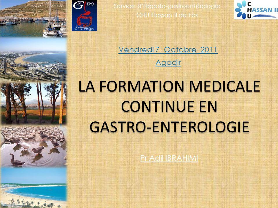 LA FORMATION MEDICALE CONTINUE EN GASTRO-ENTEROLOGIE Vendredi 7 Octobre 2011 Agadir Pr Adil IBRAHIMI Service dHépato-gastroentérologie CHU Hassan II de Fès