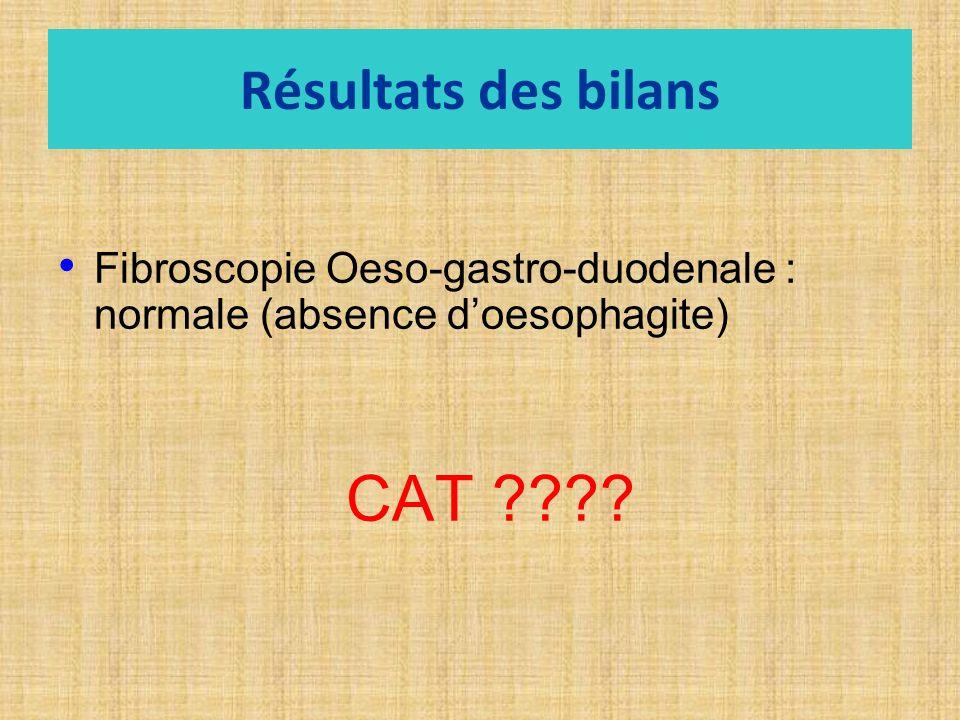 Résultats des bilans Fibroscopie Oeso-gastro-duodenale : normale (absence doesophagite) CAT ????