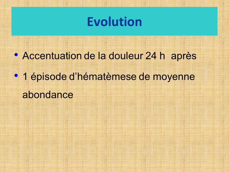 Evolution Accentuation de la douleur 24 h après 1 épisode dhématèmese de moyenne abondance