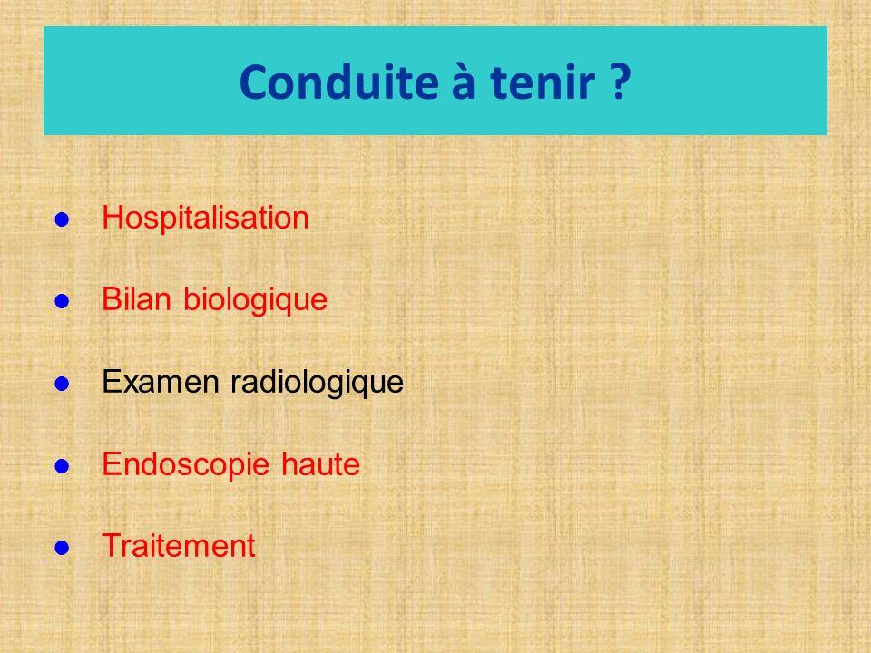 Conduite à tenir ? Hospitalisation Bilan biologique Examen radiologique Endoscopie haute Traitement