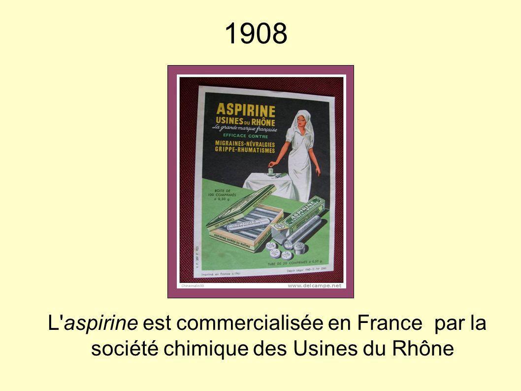 1908 L'aspirine est commercialisée en France par la société chimique des Usines du Rhône