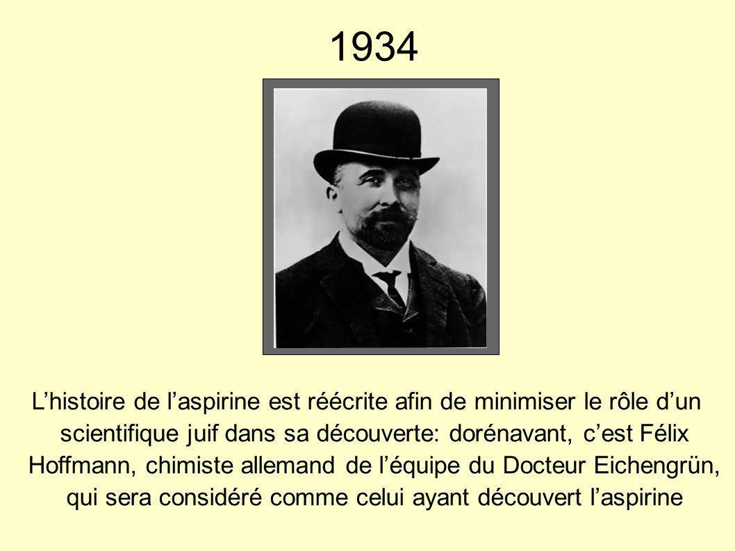 1934 Lhistoire de laspirine est réécrite afin de minimiser le rôle dun scientifique juif dans sa découverte: dorénavant, cest Félix Hoffmann, chimiste