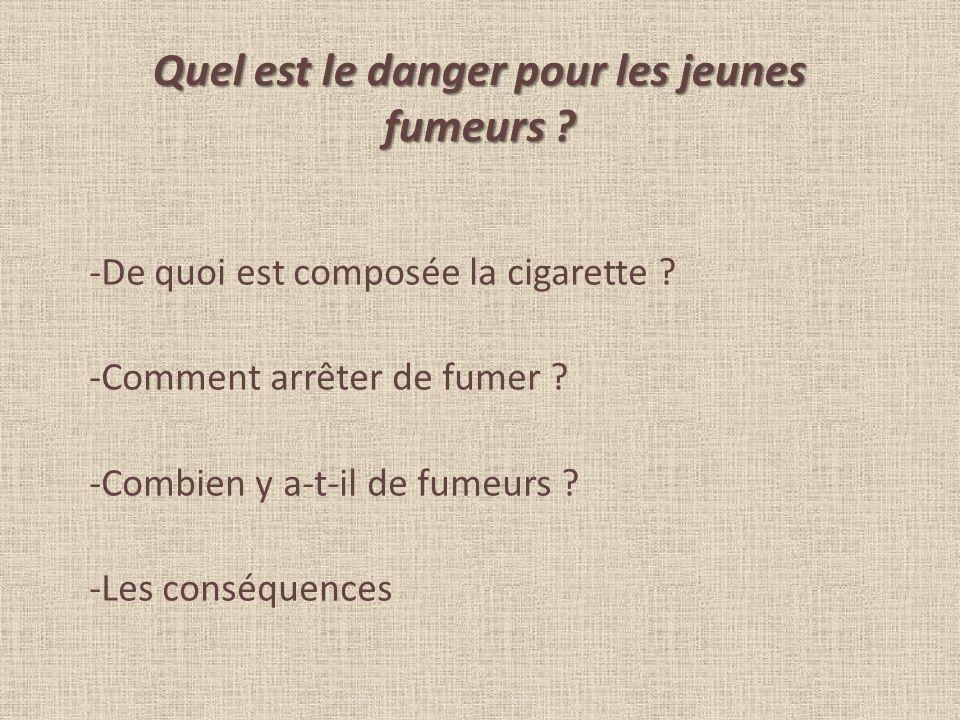 Quel est le danger pour les jeunes fumeurs ? -De quoi est composée la cigarette ? -Comment arrêter de fumer ? -Combien y a-t-il de fumeurs ? -Les cons