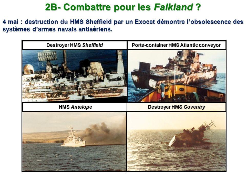 2B- Combattre pour les Falkland ? 4 mai : destruction du HMS Sheffield par un Exocet démontre lobsolescence des systèmes darmes navals antiaériens. HM