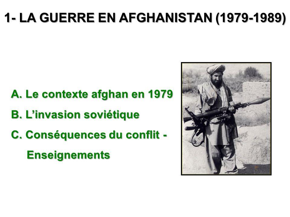 1- LA GUERRE EN AFGHANISTAN (1979-1989) A. Le contexte afghan en 1979 B. Linvasion soviétique C. Conséquences du conflit - Enseignements Enseignements